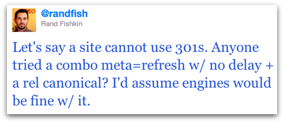 Let's say a site cannot use 301s. Anyone tried a combo meta=refresh w/ no delay + a rel canonical? I'd assume engines would be fine w/ it.