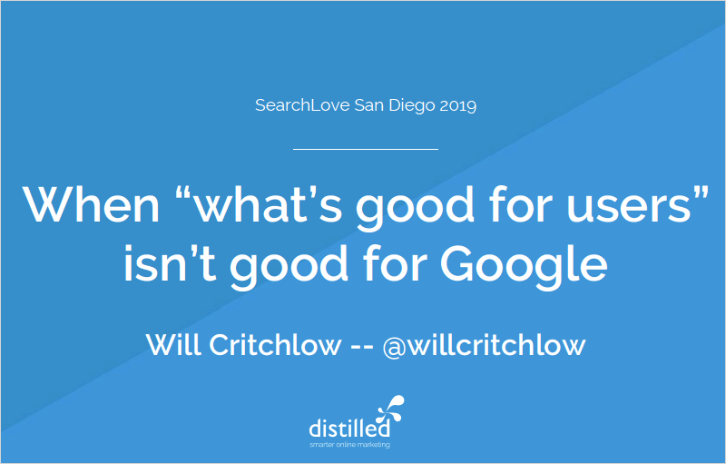 SearchLove San Diego 2019 - Will Critchlow - SEO + CRO: When 'what's good for users' isn't good for Google